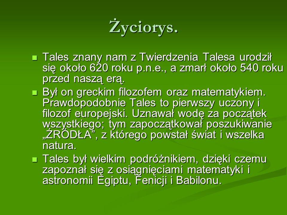 Życiorys. Tales znany nam z Twierdzenia Talesa urodził się około 620 roku p.n.e., a zmarł około 540 roku przed naszą erą.