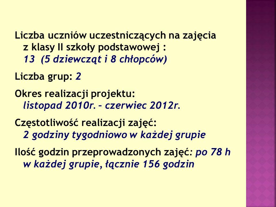 Liczba uczniów uczestniczących na zajęcia z klasy II szkoły podstawowej : 13 (5 dziewcząt i 8 chłopców) Liczba grup: 2 Okres realizacji projektu: listopad 2010r.