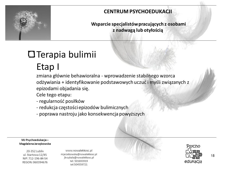 Terapia bulimii Etap I zmiana głównie behawioralna - wprowadzenie stabilnego wzorca odżywiania + identyfikowanie podstawowych uczuć i myśli związanych z epizodami objadania się. Cele tego etapu: - regularność posiłków - redukcja częstości epizodów bulimicznych - poprawa nastroju jako konsekwencja powyższych