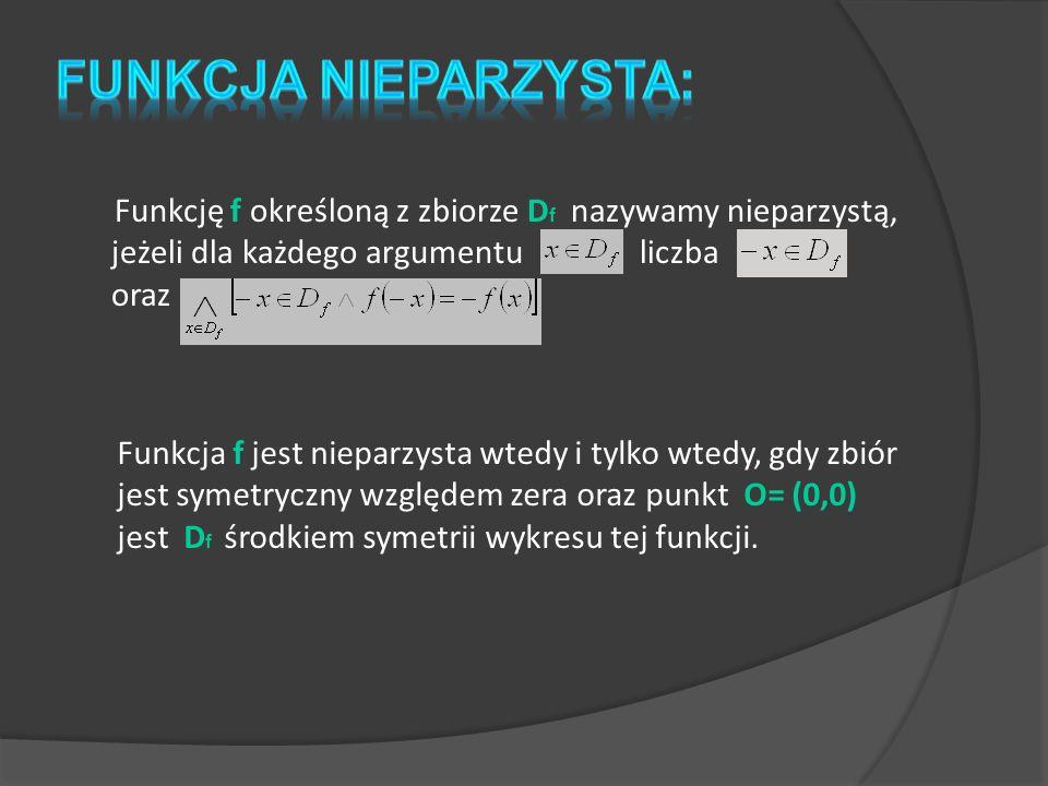FUNKCJA NIEPARZYSTA: Funkcję f określoną z zbiorze Df nazywamy nieparzystą, jeżeli dla każdego argumentu liczba oraz.