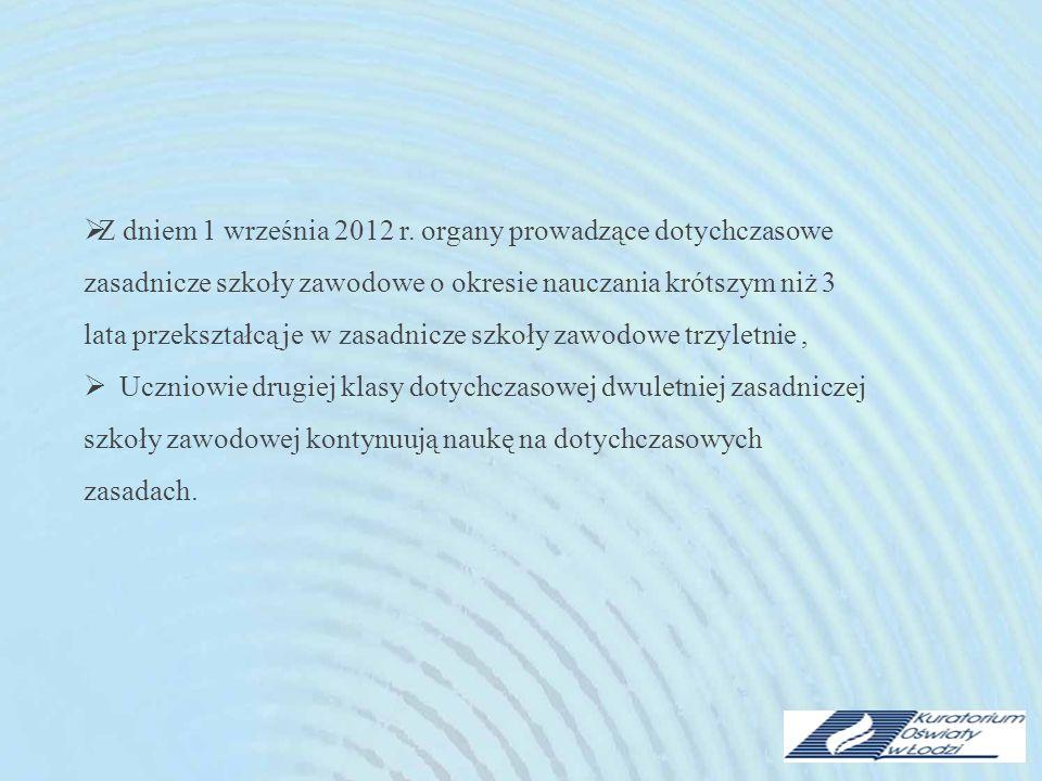 Z dniem 1 września 2012 r. organy prowadzące dotychczasowe zasadnicze szkoły zawodowe o okresie nauczania krótszym niż 3 lata przekształcą je w zasadnicze szkoły zawodowe trzyletnie ,