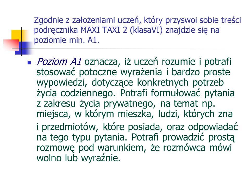 Zgodnie z założeniami uczeń, który przyswoi sobie treści podręcznika MAXI TAXI 2 (klasaVI) znajdzie się na poziomie min. A1.