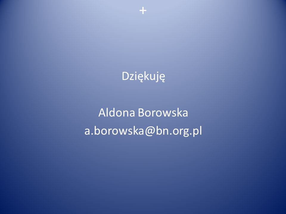 Dziękuję Aldona Borowska a.borowska@bn.org.pl