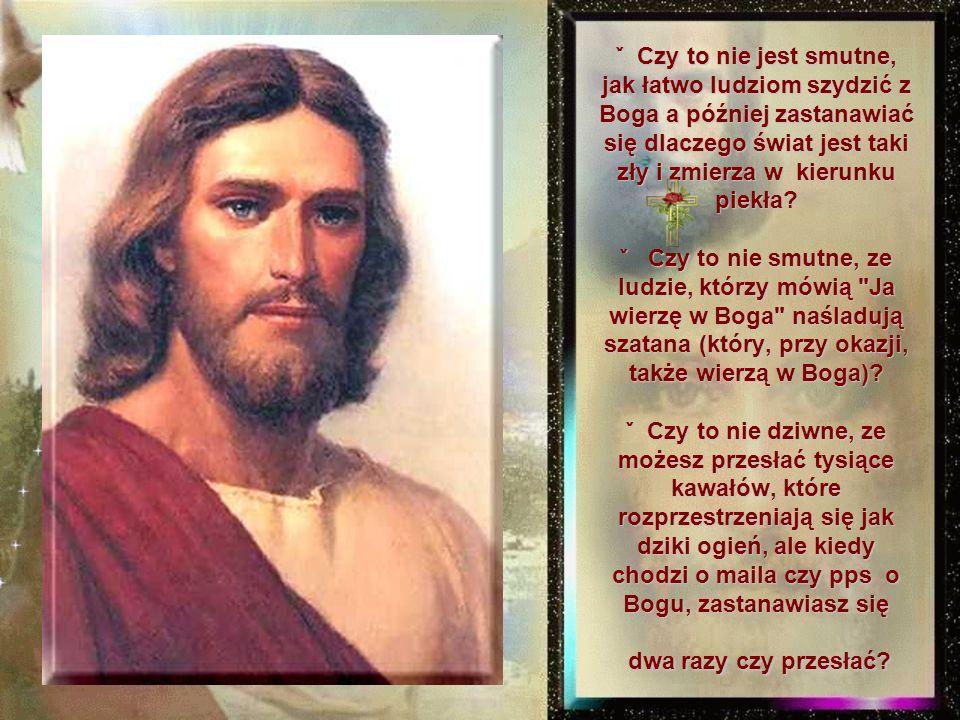 ˇ Czy to nie jest smutne, jak łatwo ludziom szydzić z Boga a później zastanawiać się dlaczego świat jest taki zły i zmierza w kierunku piekła.