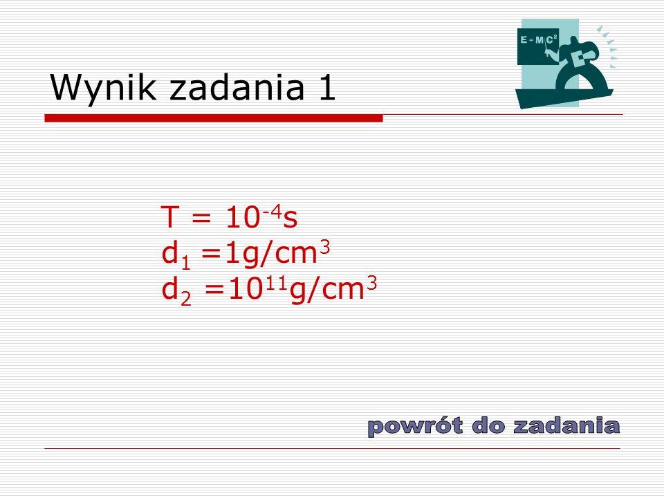 Wynik zadania 1 T = 10-4s d1 =1g/cm3 d2 =1011g/cm3 powrót do zadania