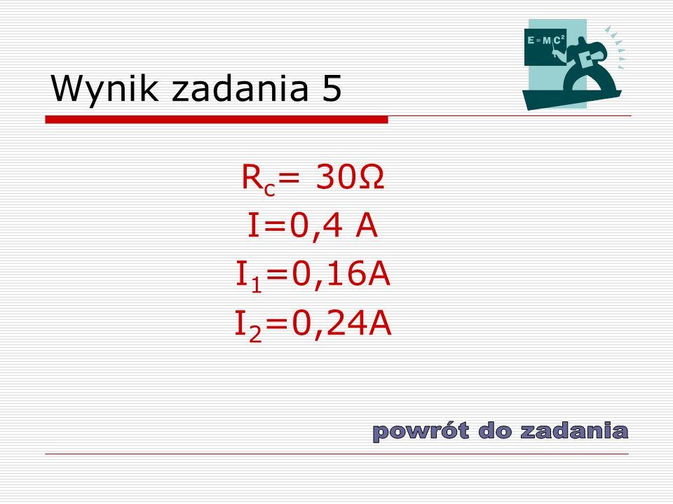 Wynik zadania 5 Rc= 30Ω I=0,4 A I1=0,16A I2=0,24A powrót do zadania