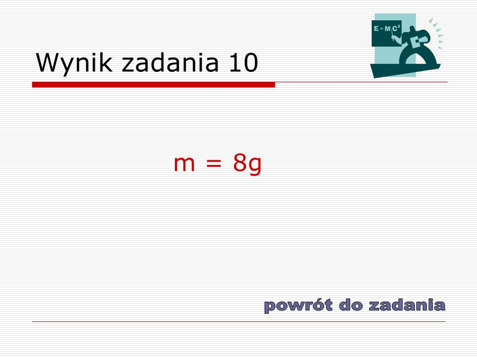 Wynik zadania 10 m = 8g powrót do zadania