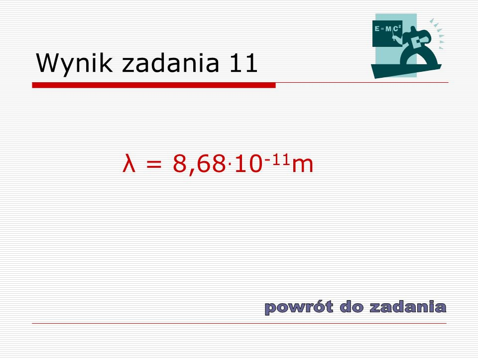 Wynik zadania 11 λ = 8,68.10-11m powrót do zadania
