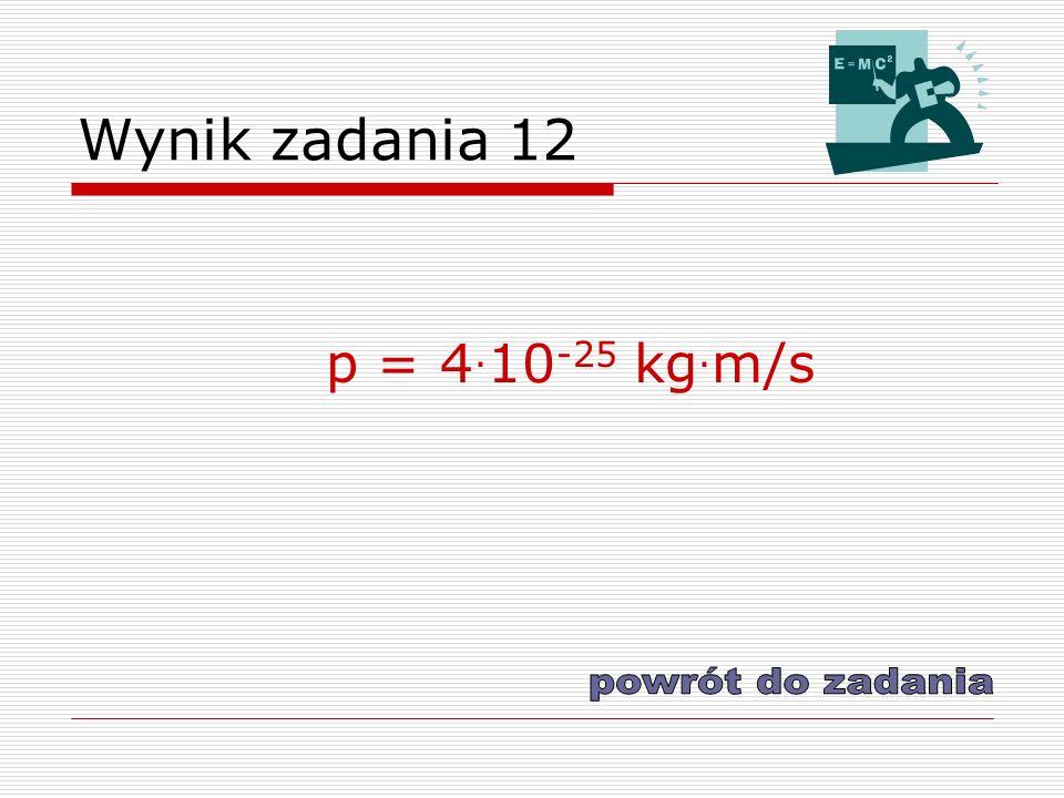 Wynik zadania 12 p = 4.10-25 kg.m/s powrót do zadania