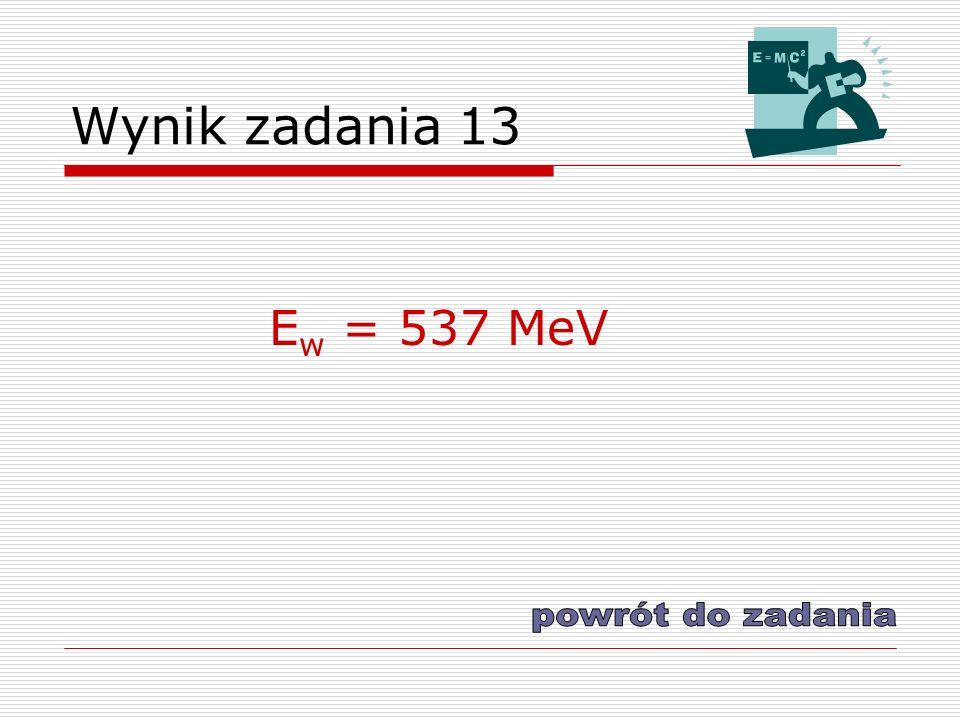 Wynik zadania 13 Ew = 537 MeV powrót do zadania
