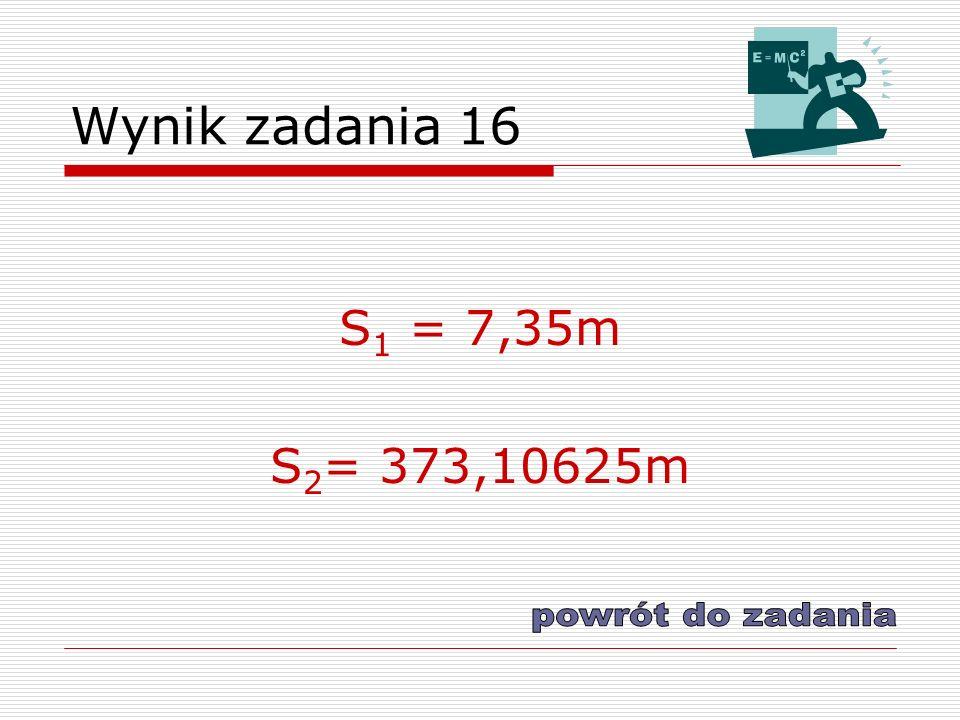 Wynik zadania 16 S1 = 7,35m S2= 373,10625m powrót do zadania