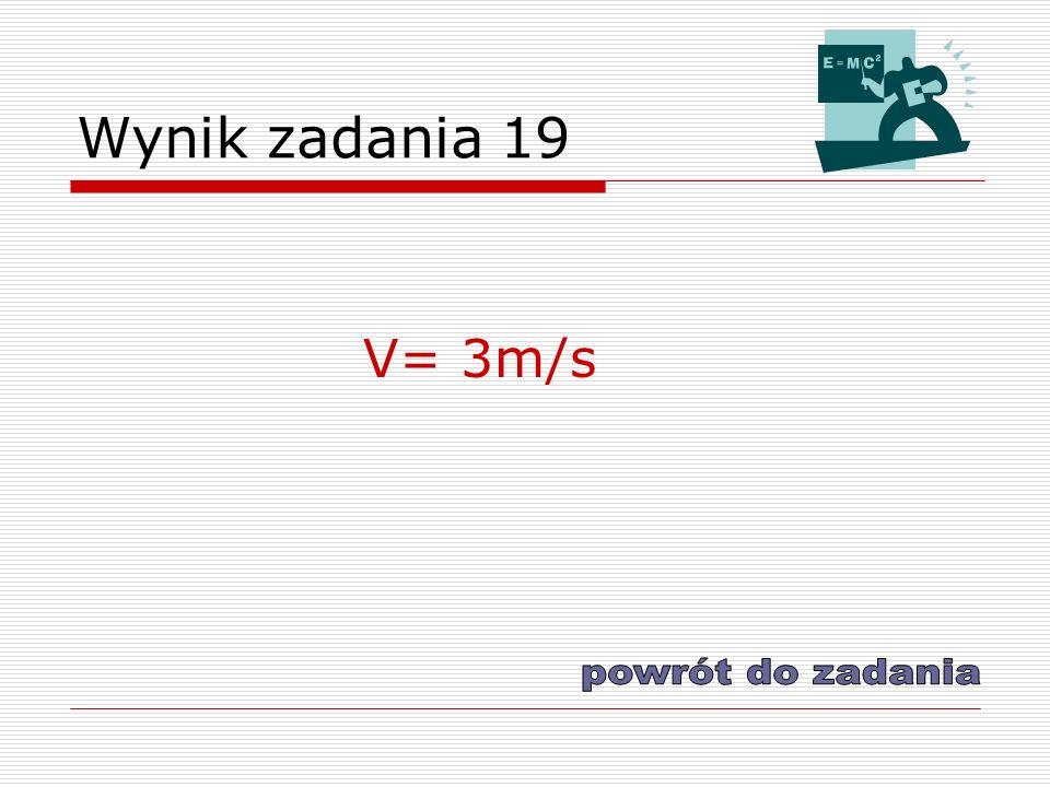 Wynik zadania 19 V= 3m/s powrót do zadania