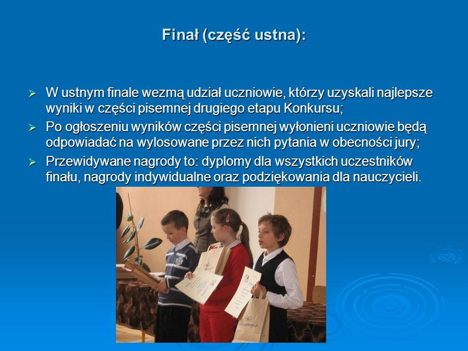 Finał (część ustna): W ustnym finale wezmą udział uczniowie, którzy uzyskali najlepsze wyniki w części pisemnej drugiego etapu Konkursu;