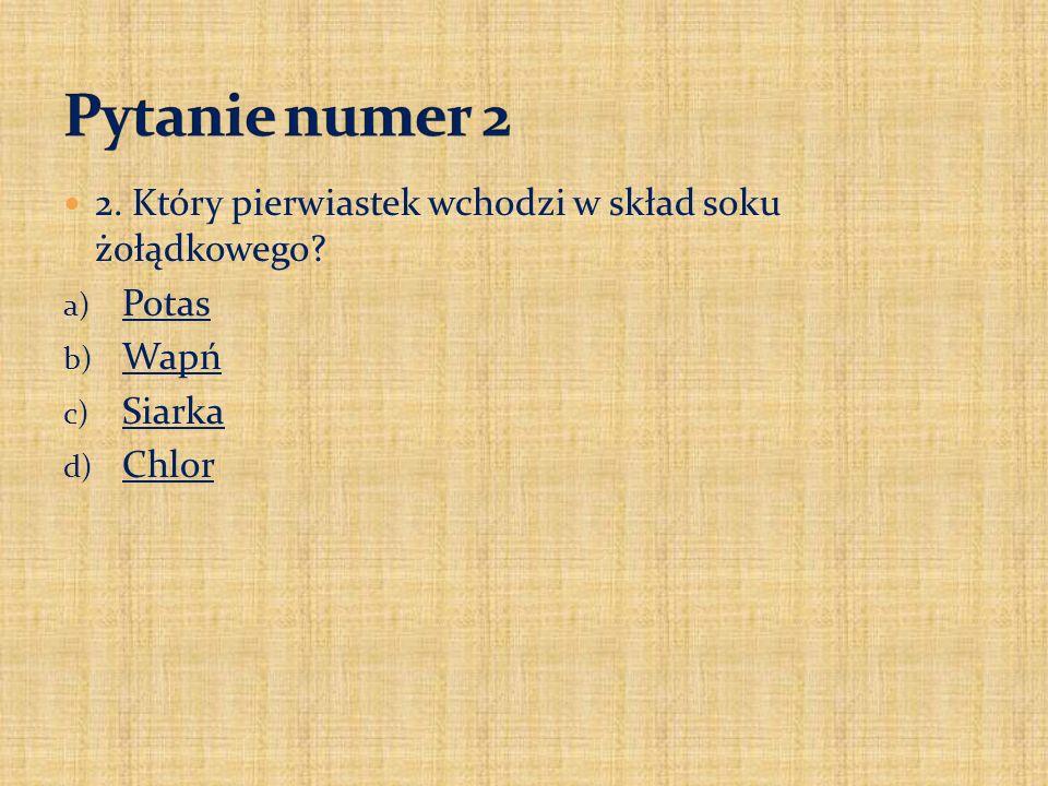 Pytanie numer 2 2. Który pierwiastek wchodzi w skład soku żołądkowego