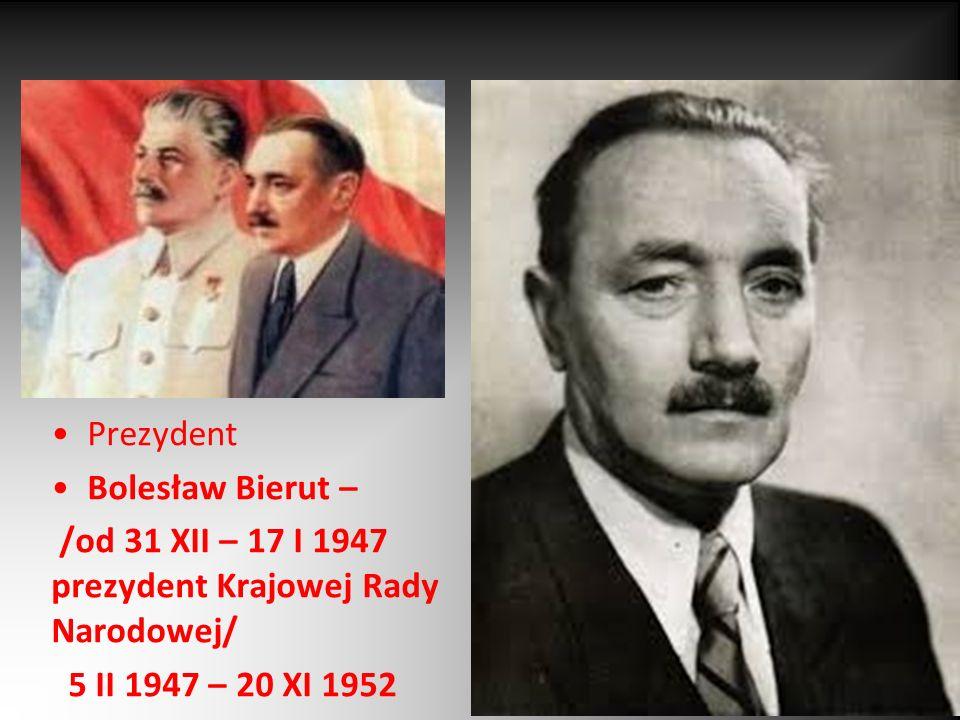 Prezydent Bolesław Bierut – /od 31 XII – 17 I 1947 prezydent Krajowej Rady Narodowej/ 5 II 1947 – 20 XI 1952.