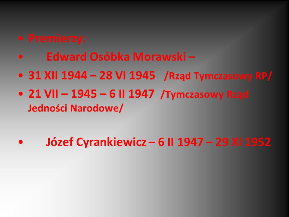 Premierzy: Edward Osóbka Morawski – 31 XII 1944 – 28 VI 1945 /Rząd Tymczasowy RP/ 21 VII – 1945 – 6 II 1947 /Tymczasowy Rząd Jedności Narodowe/