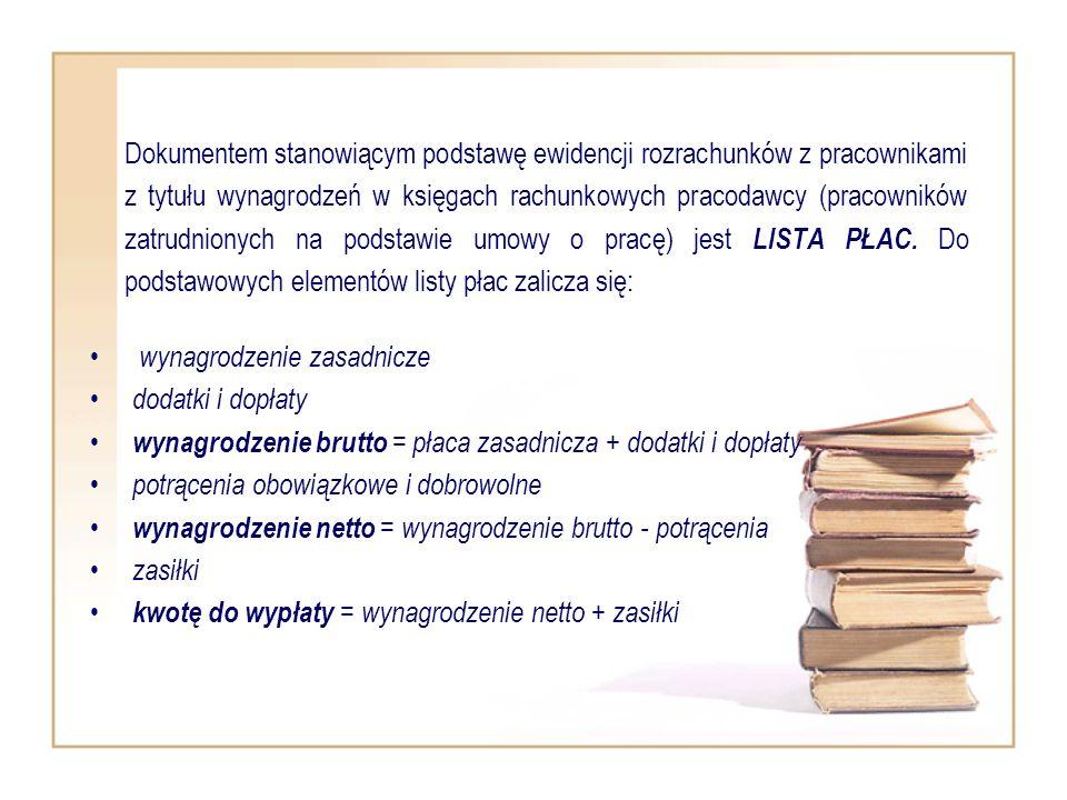 Dokumentem stanowiącym podstawę ewidencji rozrachunków z pracownikami z tytułu wynagrodzeń w księgach rachunkowych pracodawcy (pracowników zatrudnionych na podstawie umowy o pracę) jest LISTA PŁAC. Do podstawowych elementów listy płac zalicza się: