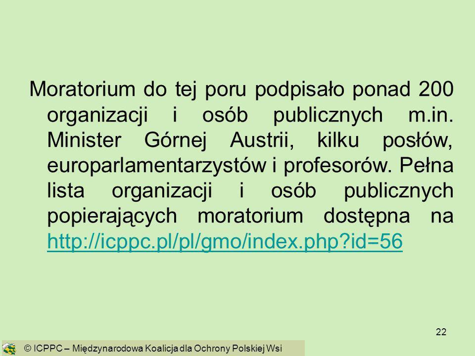 Moratorium do tej poru podpisało ponad 200 organizacji i osób publicznych m.in. Minister Górnej Austrii, kilku posłów, europarlamentarzystów i profesorów. Pełna lista organizacji i osób publicznych popierających moratorium dostępna na http://icppc.pl/pl/gmo/index.php id=56