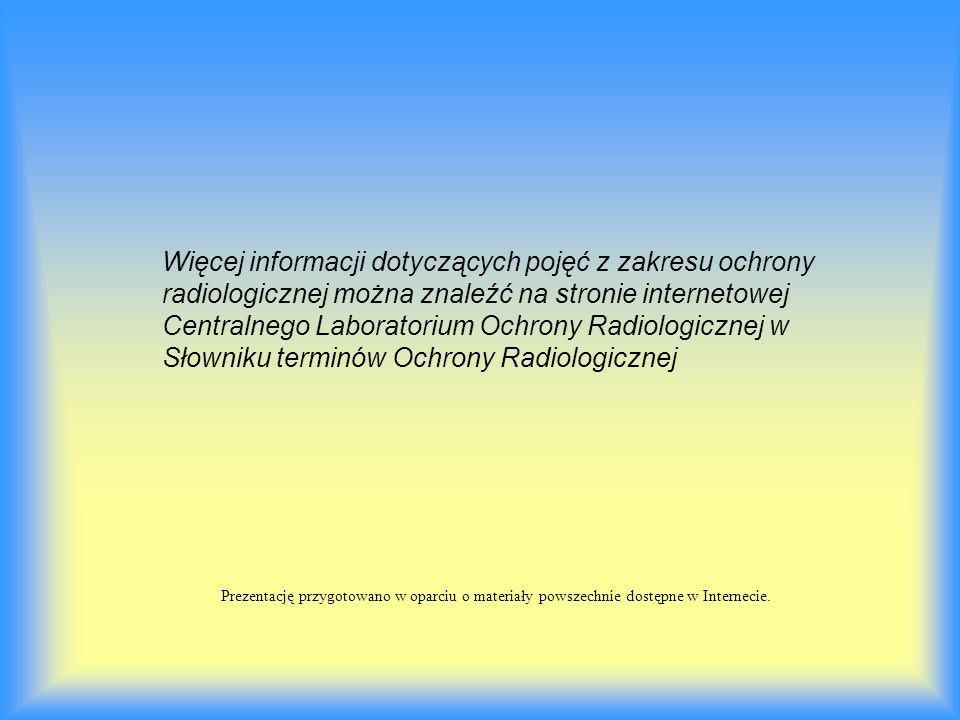 Więcej informacji dotyczących pojęć z zakresu ochrony radiologicznej można znaleźć na stronie internetowej Centralnego Laboratorium Ochrony Radiologicznej w Słowniku terminów Ochrony Radiologicznej