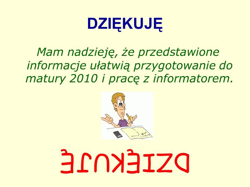 DZIĘKUJĘ Mam nadzieję, że przedstawione informacje ułatwią przygotowanie do matury 2010 i pracę z informatorem.
