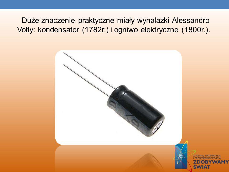 Duże znaczenie praktyczne miały wynalazki Alessandro Volty: kondensator (1782r.) i ogniwo elektryczne (1800r.).