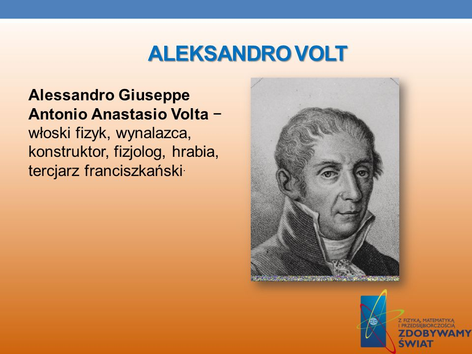 Aleksandro voltAlessandro Giuseppe Antonio Anastasio Volta − włoski fizyk, wynalazca, konstruktor, fizjolog, hrabia, tercjarz franciszkański.