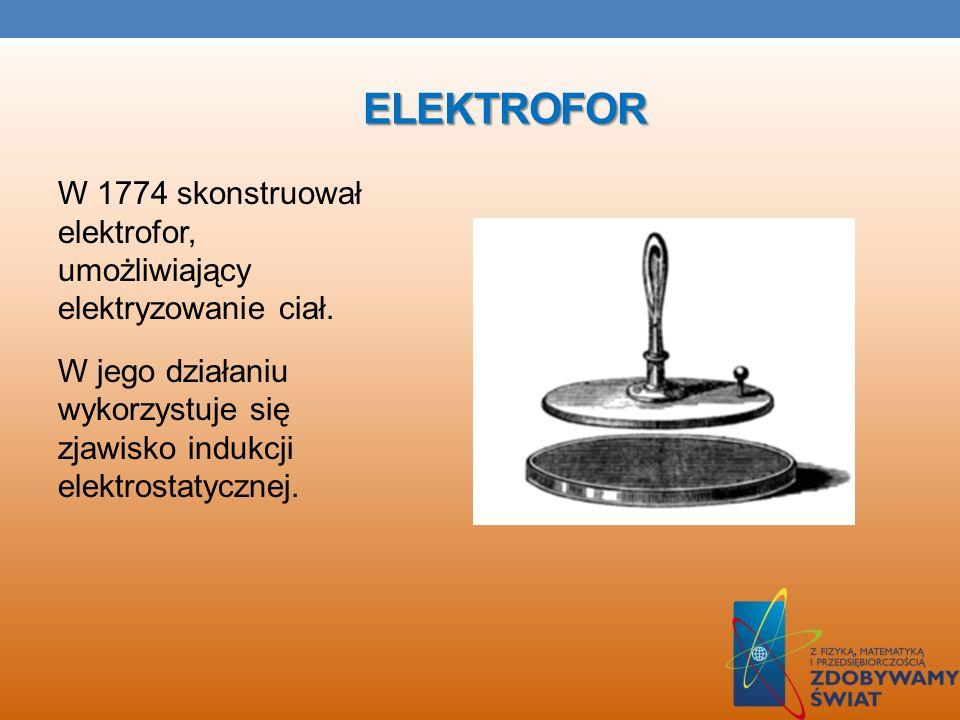 ElektroforW 1774 skonstruował elektrofor, umożliwiający elektryzowanie ciał.