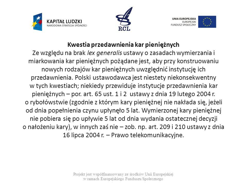 Kwestia przedawnienia kar pieniężnych Ze względu na brak lex generalis ustawy o zasadach wymierzania i miarkowania kar pieniężnych pożądane jest, aby przy konstruowaniu nowych rodzajów kar pieniężnych uwzględnić instytucję ich przedawnienia. Polski ustawodawca jest niestety niekonsekwentny w tych kwestiach; niekiedy przewiduje instytucje przedawnienia kar pieniężnych – por. art. 65 ust. 1 i 2 ustawy z dnia 19 lutego 2004 r. o rybołówstwie (zgodnie z którym kary pieniężnej nie nakłada się, jeżeli od dnia popełnienia czynu upłynęło 5 lat. Wymierzonej kary pieniężnej nie pobiera się po upływie 5 lat od dnia wydania ostatecznej decyzji o nałożeniu kary), w innych zaś nie – zob. np. art. 209 i 210 ustawy z dnia 16 lipca 2004 r. – Prawo telekomunikacyjne.