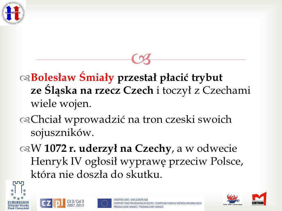 Bolesław Śmiały przestał płacić trybut ze Śląska na rzecz Czech i toczył z Czechami wiele wojen.
