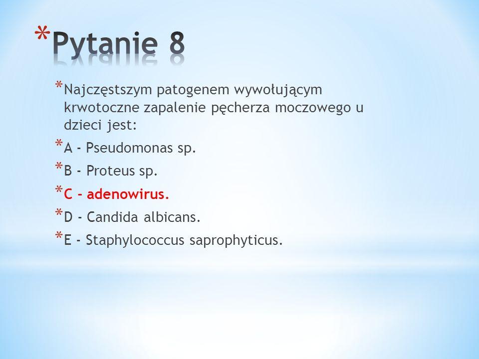 Pytanie 8 Najczęstszym patogenem wywołującym krwotoczne zapalenie pęcherza moczowego u dzieci jest: