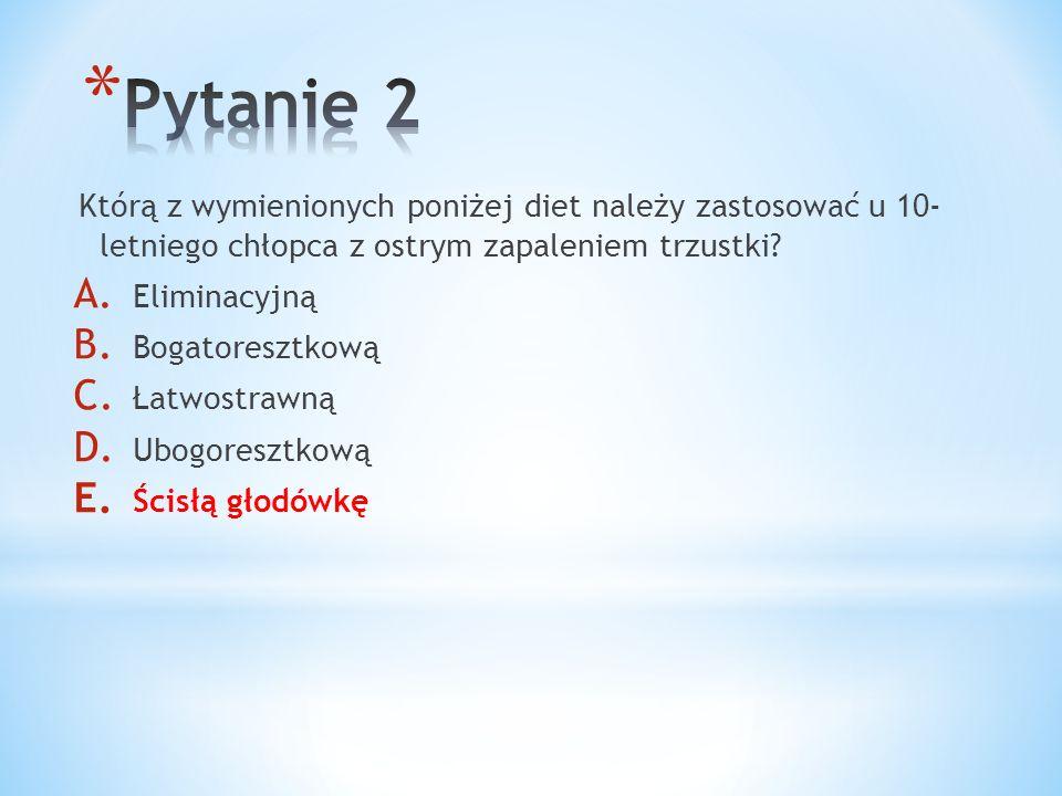 Pytanie 2 Którą z wymienionych poniżej diet należy zastosować u 10- letniego chłopca z ostrym zapaleniem trzustki