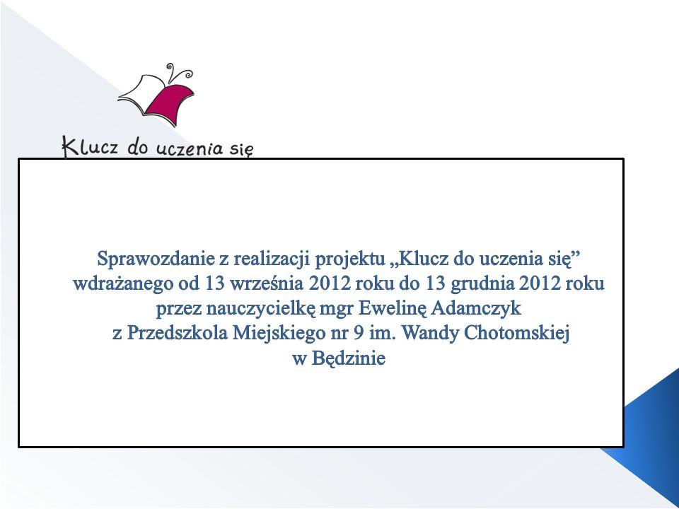 """Sprawozdanie z realizacji projektu """"Klucz do uczenia się wdrażanego od 13 września 2012 roku do 13 grudnia 2012 roku przez nauczycielkę mgr Ewelinę Adamczyk z Przedszkola Miejskiego nr 9 im."""