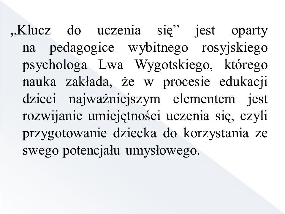 """""""Klucz do uczenia się jest oparty na pedagogice wybitnego rosyjskiego psychologa Lwa Wygotskiego, którego nauka zakłada, że w procesie edukacji dzieci najważniejszym elementem jest rozwijanie umiejętności uczenia się, czyli przygotowanie dziecka do korzystania ze swego potencjału umysłowego."""