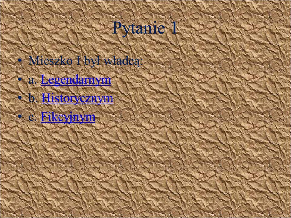 Pytanie 1 Mieszko I był władcą: a. Legendarnym b. Historycznym