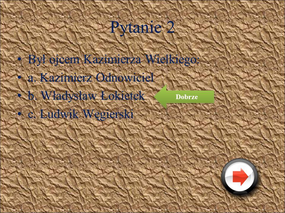 Pytanie 2 Był ojcem Kazimierza Wielkiego: a. Kazimierz Odnowiciel
