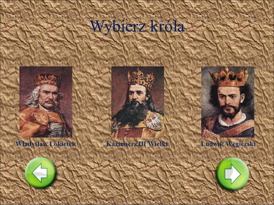 Wybierz króla Władysław Łokietek Kazimierz III Wielki Ludwik Węgierski