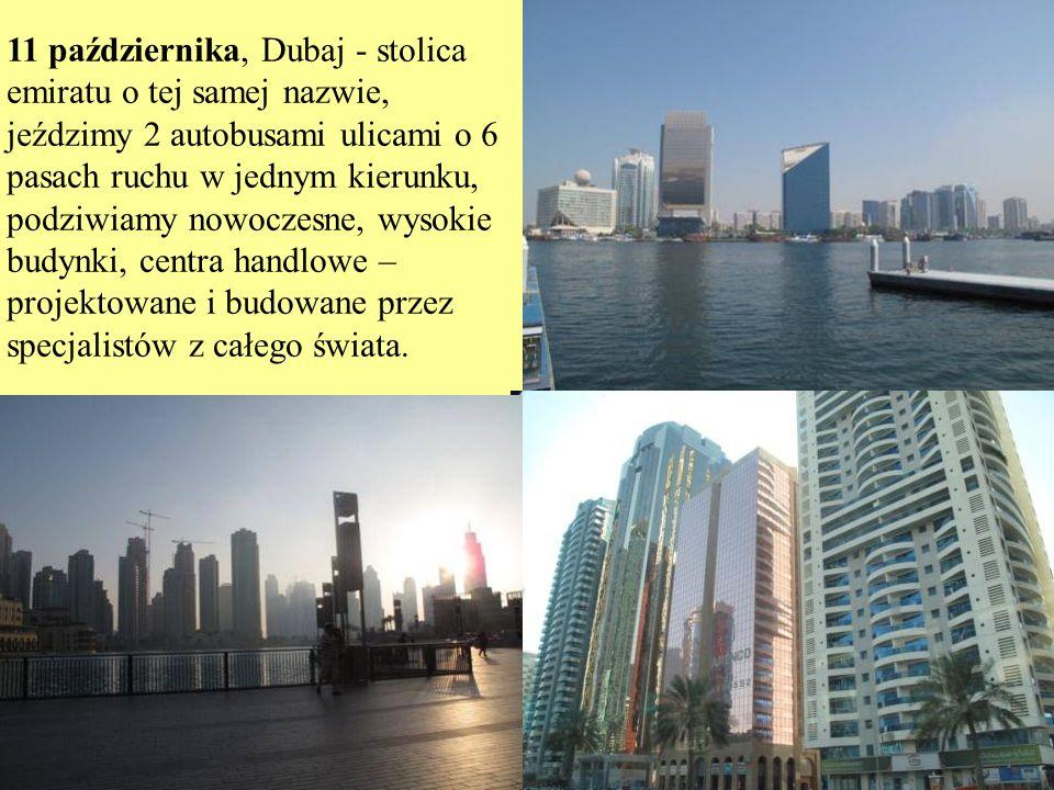 11 października, Dubaj - stolica emiratu o tej samej nazwie, jeździmy 2 autobusami ulicami o 6 pasach ruchu w jednym kierunku, podziwiamy nowoczesne, wysokie budynki, centra handlowe – projektowane i budowane przez specjalistów z całego świata.