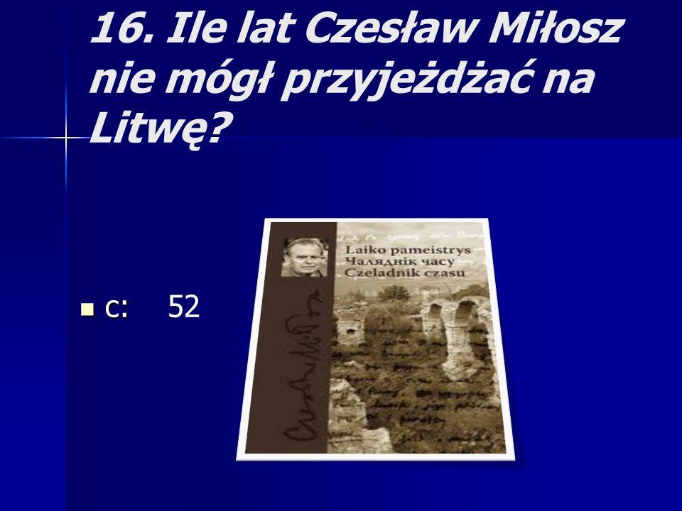 16. Ile lat Czesław Miłosz nie mógł przyjeżdżać na Litwę