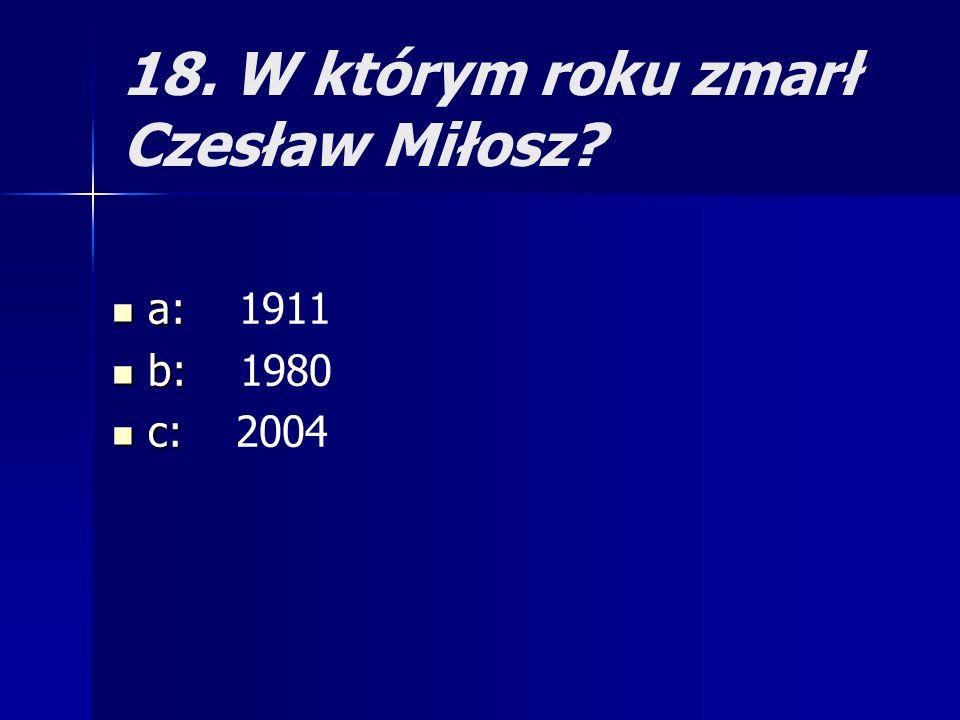18. W którym roku zmarł Czesław Miłosz