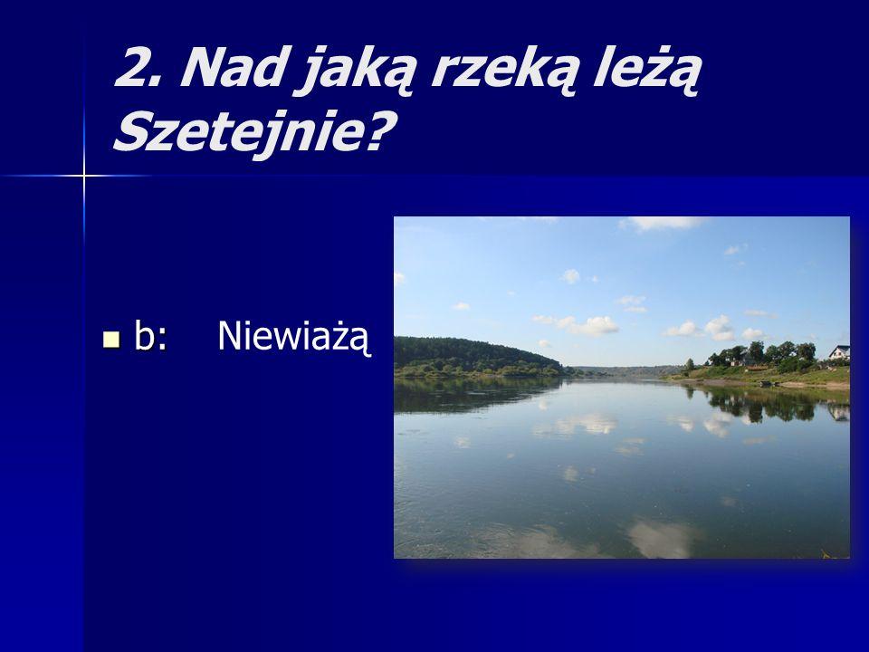 2. Nad jaką rzeką leżą Szetejnie
