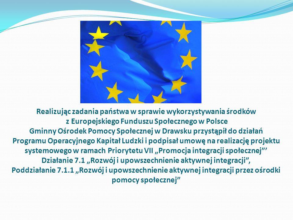 """Realizując zadania państwa w sprawie wykorzystywania środków z Europejskiego Funduszu Społecznego w Polsce Gminny Ośrodek Pomocy Społecznej w Drawsku przystąpił do działań Programu Operacyjnego Kapitał Ludzki i podpisał umowę na realizację projektu systemowego w ramach Priorytetu VII """"Promocja integracji społecznej ' Działanie 7.1 """"Rozwój i upowszechnienie aktywnej integracji , Poddziałanie 7.1.1 """"Rozwój i upowszechnienie aktywnej integracji przez ośrodki pomocy społecznej"""