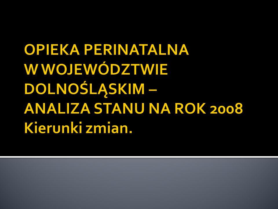 OPIEKA PERINATALNA W WOJEWÓDZTWIE DOLNOŚLĄSKIM – ANALIZA STANU NA ROK 2008 Kierunki zmian.