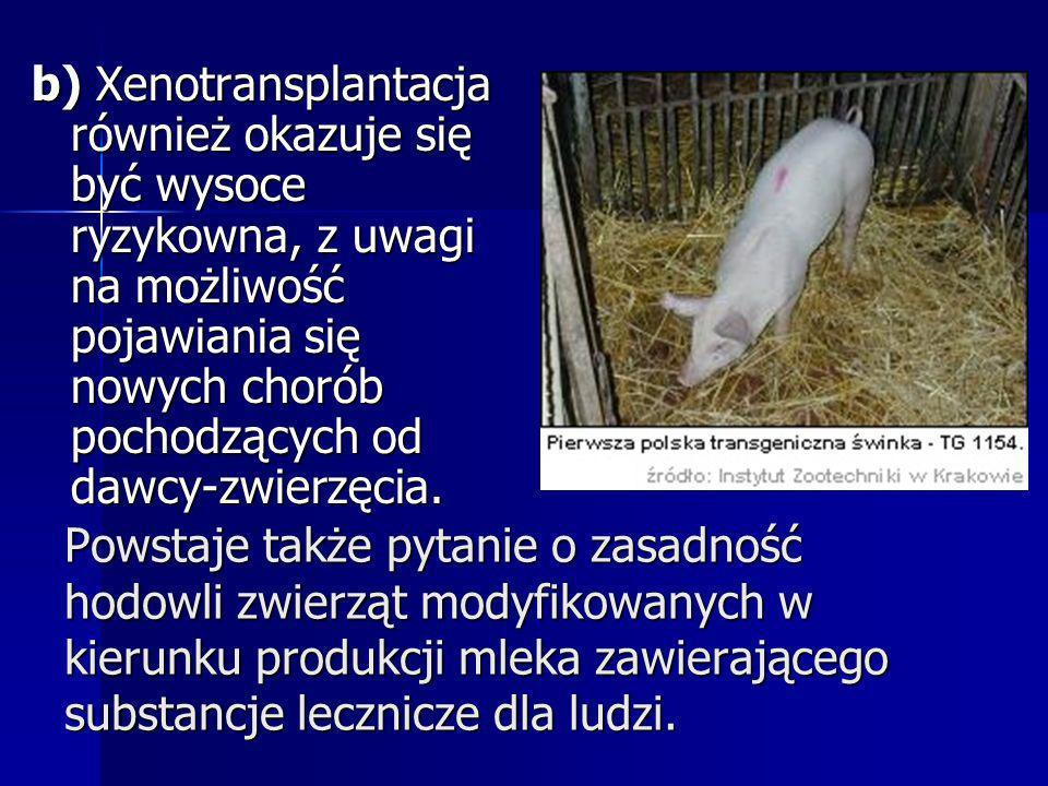 b) Xenotransplantacja również okazuje się być wysoce ryzykowna, z uwagi na możliwość pojawiania się nowych chorób pochodzących od dawcy-zwierzęcia.