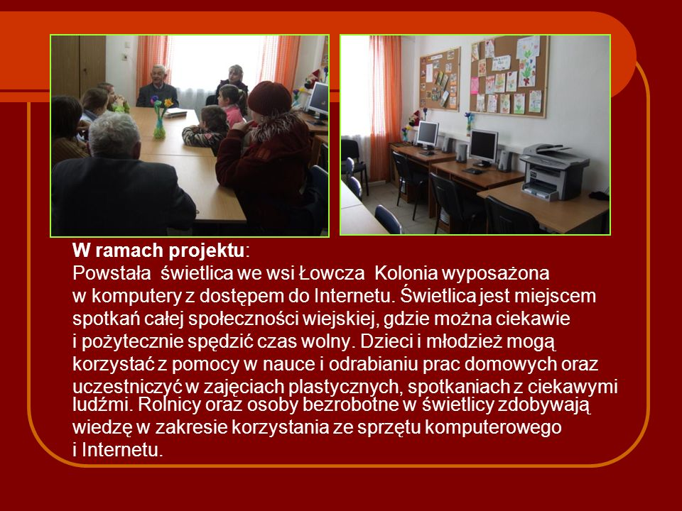 W ramach projektu: Powstała świetlica we wsi Łowcza Kolonia wyposażona. w komputery z dostępem do Internetu. Świetlica jest miejscem.