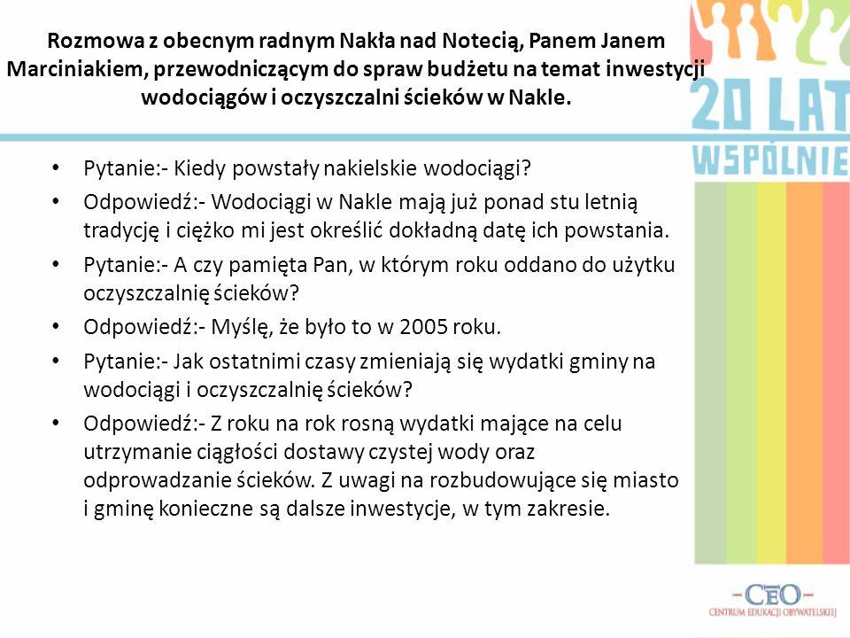 Rozmowa z obecnym radnym Nakła nad Notecią, Panem Janem Marciniakiem, przewodniczącym do spraw budżetu na temat inwestycji wodociągów i oczyszczalni ścieków w Nakle.