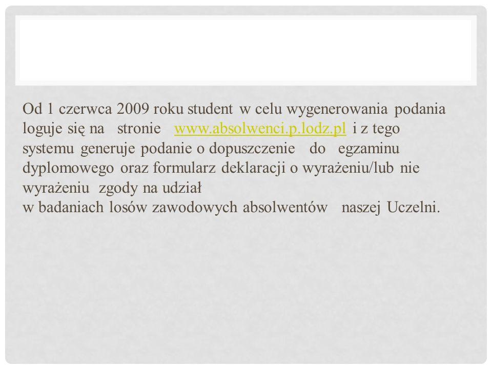 Od 1 czerwca 2009 roku student w celu wygenerowania podania loguje się na stronie www.absolwenci.p.lodz.pl i z tego systemu generuje podanie o dopuszczenie do egzaminu dyplomowego oraz formularz deklaracji o wyrażeniu/lub nie wyrażeniu zgody na udział w badaniach losów zawodowych absolwentów naszej Uczelni.