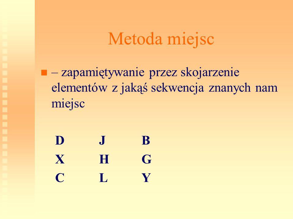 Metoda miejsc – zapamiętywanie przez skojarzenie elementów z jakąś sekwencja znanych nam miejsc. D J B.