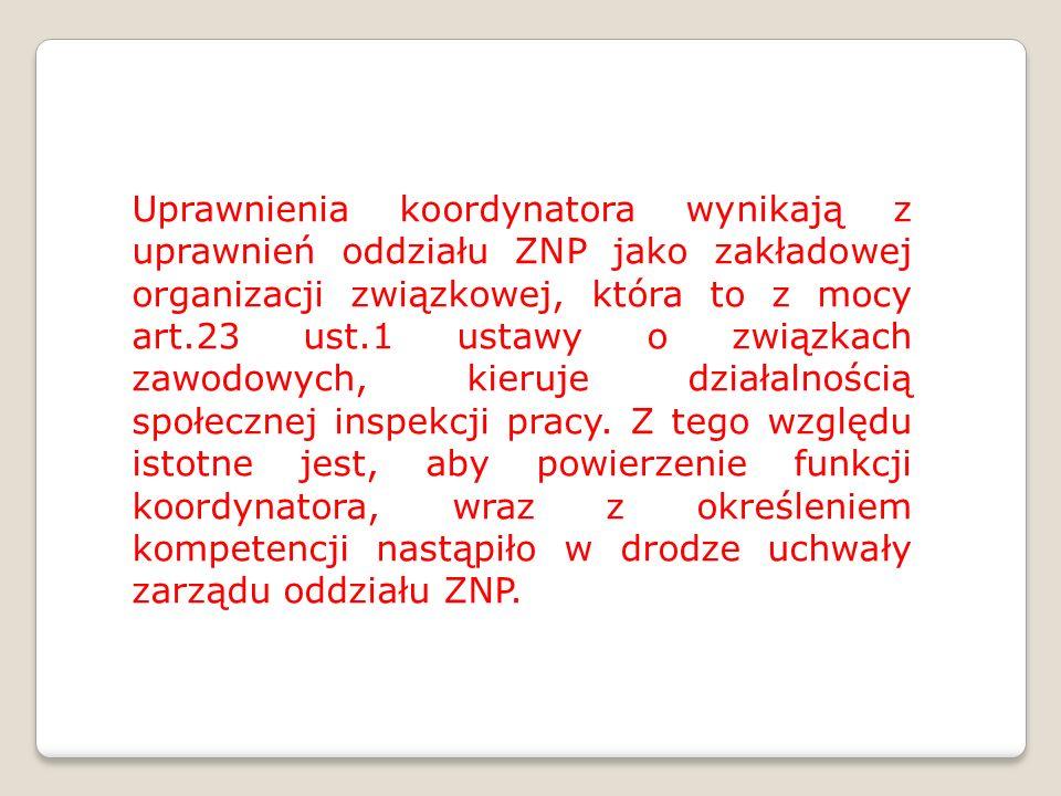 Uprawnienia koordynatora wynikają z uprawnień oddziału ZNP jako zakładowej organizacji związkowej, która to z mocy art.23 ust.1 ustawy o związkach zawodowych, kieruje działalnością społecznej inspekcji pracy.
