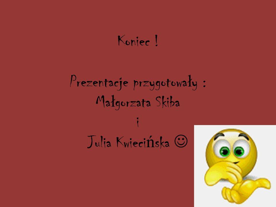 Koniec ! Prezentacje przygotowały : Małgorzata Skiba i Julia Kwiecińska 