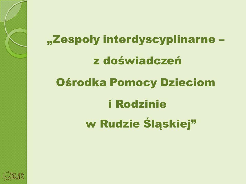 """""""Zespoły interdyscyplinarne – z doświadczeń Ośrodka Pomocy Dzieciom i Rodzinie w Rudzie Śląskiej"""